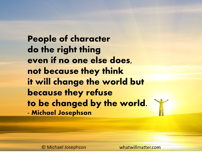 People-of-character-do-the-right-thing-even-if-no-one-else-does-not-because-they-think-it-will-change-the-world-but-because-they-refuse-to-be-changed-...-Michael-Josephson